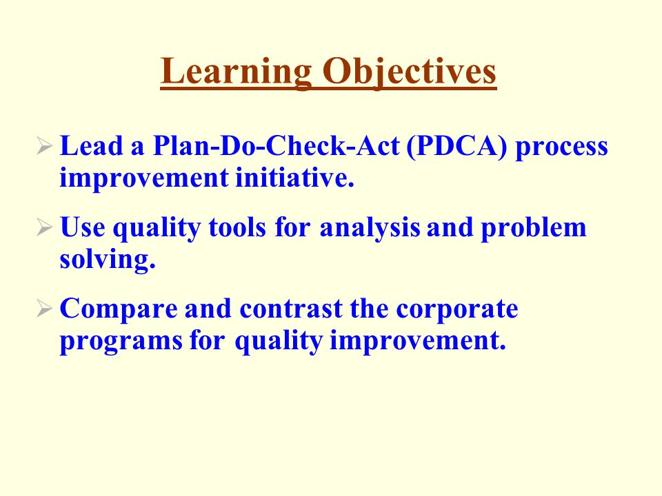 Foundations of Continuous Improvement - Customer Satisfaction - Management by Facts - Respect for People Plan-Do-Check-Act (PDCA) Cycle Problem Solving (10 steps) Quality and Productivity Improvement Process
