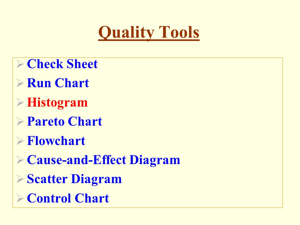 Quality Tools Check Sheet Run Chart Histogram Pareto Chart Flowchart Cause-and-Effect Diagram Scatter Diagram Control Chart