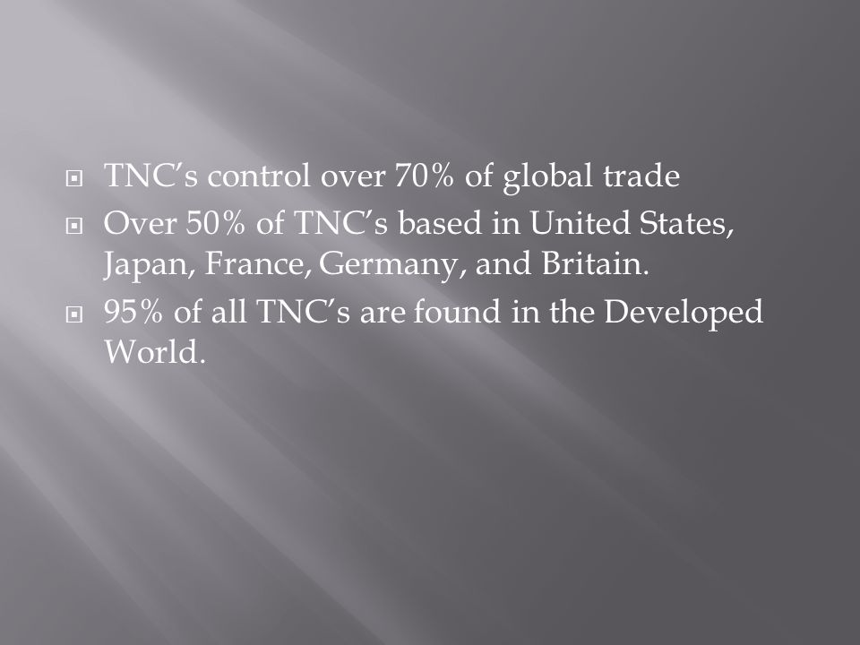 TNCs control over 70% of global trade Over 50% of TNCs based in United States, Japan, France, Germany, and Britain.