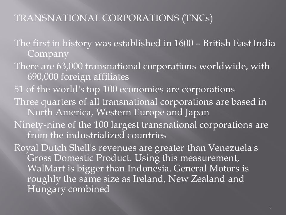 TRANSNATIONAL CORPORATIONS (TNCs) The first in history was established in 1600 – British East India Company There are 63,000 transnational corporations worldwide, with 690,000 foreign affiliates 51 of the world s top 100 economies are corporations Three quarters of all transnational corporations are based in North America, Western Europe and Japan Ninety-nine of the 100 largest transnational corporations are from the industrialized countries Royal Dutch Shell s revenues are greater than Venezuela s Gross Domestic Product.