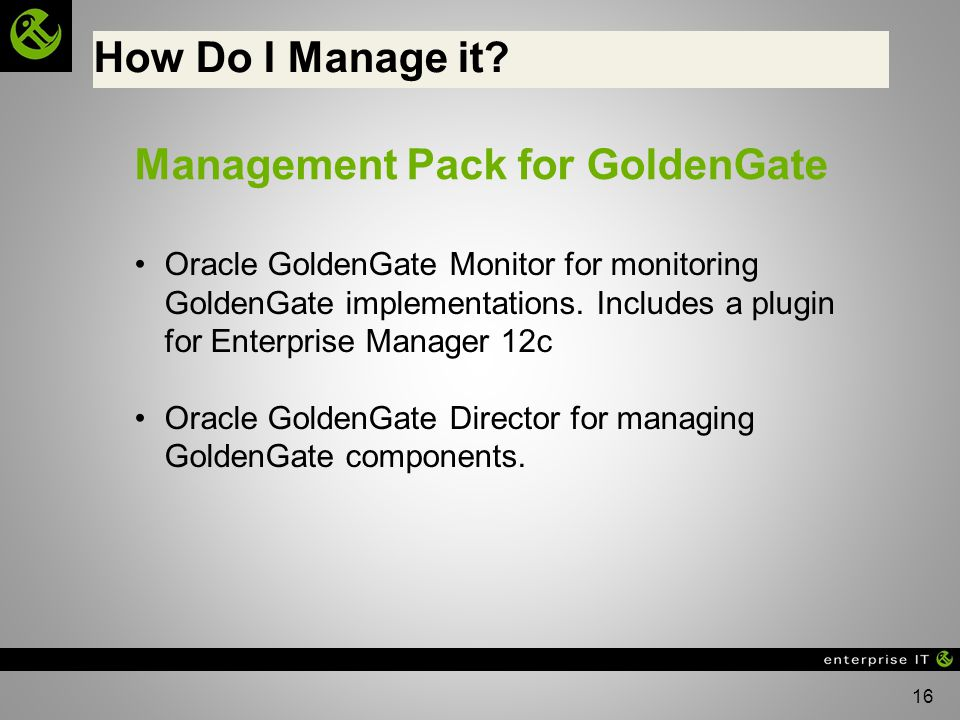 16 How Do I Manage it? Management Pack for GoldenGate Oracle GoldenGate Monitor for monitoring GoldenGate implementations. Includes a plugin for Enter