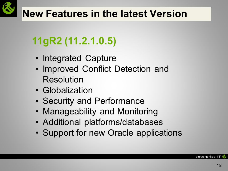 18 New Features in the latest Version 11gR2 (11.2.1.0.5) Integrated Capture Improved Conflict Detection and Resolution Globalization Security and Performance Manageability and Monitoring Additional platforms/databases Support for new Oracle applications