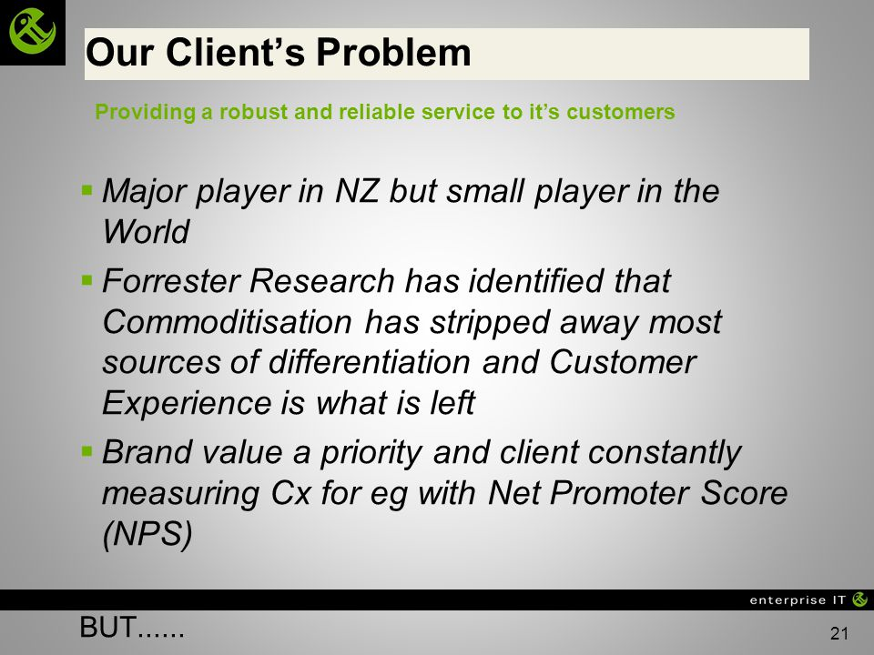 21 Our Clients Problem Major player in NZ but small player in the World Forrester Research has identified that Commoditisation has stripped away most sources of differentiation and Customer Experience is what is left Brand value a priority and client constantly measuring Cx for eg with Net Promoter Score (NPS) BUT......