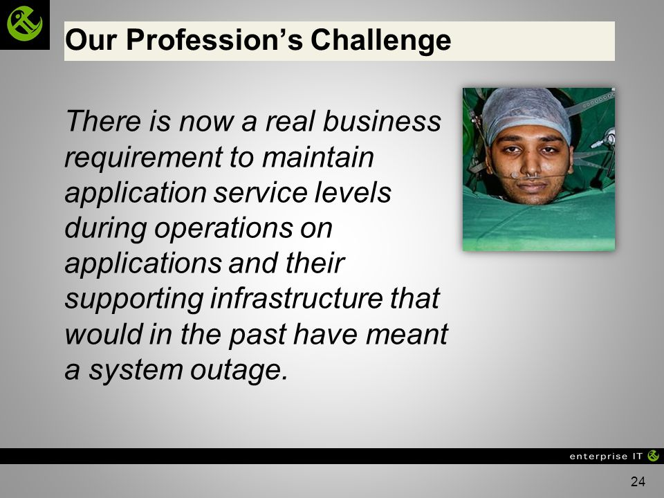 24 Our Professions Challenge There is now a real business requirement to maintain application service levels during operations on applications and their supporting infrastructure that would in the past have meant a system outage.