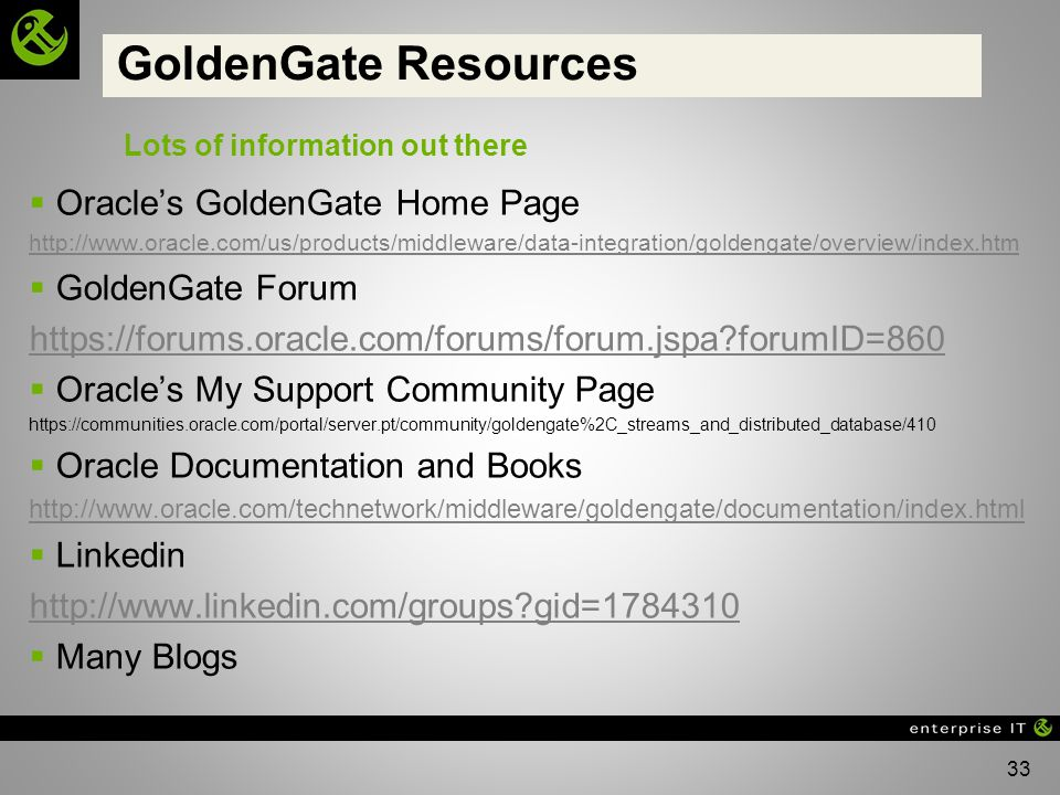 33 GoldenGate Resources Oracles GoldenGate Home Page http://www.oracle.com/us/products/middleware/data-integration/goldengate/overview/index.htm GoldenGate Forum https://forums.oracle.com/forums/forum.jspa?forumID=860 Oracles My Support Community Page https://communities.oracle.com/portal/server.pt/community/goldengate%2C_streams_and_distributed_database/410 Oracle Documentation and Books http://www.oracle.com/technetwork/middleware/goldengate/documentation/index.html Linkedin http://www.linkedin.com/groups?gid=1784310 Many Blogs Lots of information out there