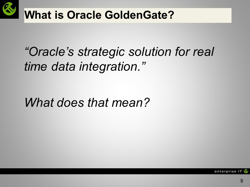 9 What is Oracle GoldenGate.Oracles strategic solution for real time data integration.