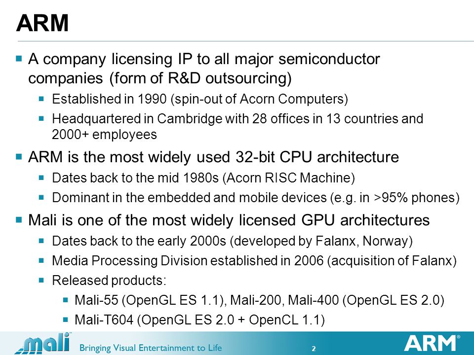 2 ARM A company licensing IP to all major semiconductor companies (form of R&D outsourcing) Established in 1990 (spin-out of Acorn Computers) Headquartered in Cambridge with 28 offices in 13 countries and 2000+ employees ARM is the most widely used 32-bit CPU architecture Dates back to the mid 1980s (Acorn RISC Machine) Dominant in the embedded and mobile devices (e.g.