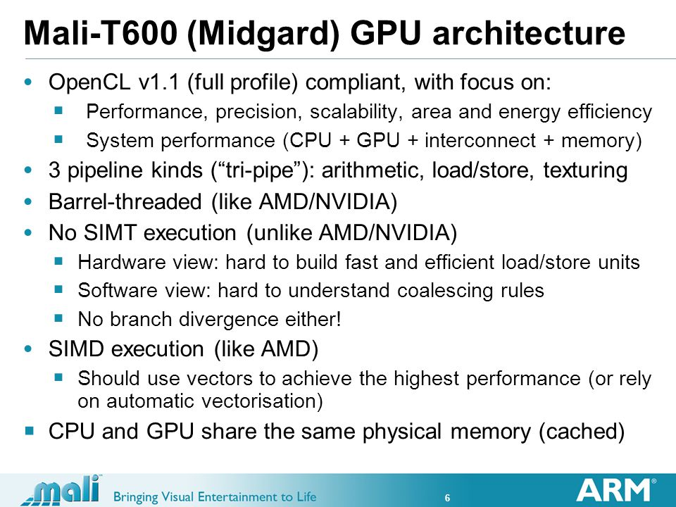 6 Mali-T600 (Midgard) GPU architecture OpenCL v1.1 (full profile) compliant, with focus on: Performance, precision, scalability, area and energy efficiency System performance (CPU + GPU + interconnect + memory) 3 pipeline kinds (tri-pipe): arithmetic, load/store, texturing Barrel-threaded (like AMD/NVIDIA) No SIMT execution (unlike AMD/NVIDIA) Hardware view: hard to build fast and efficient load/store units Software view: hard to understand coalescing rules No branch divergence either.