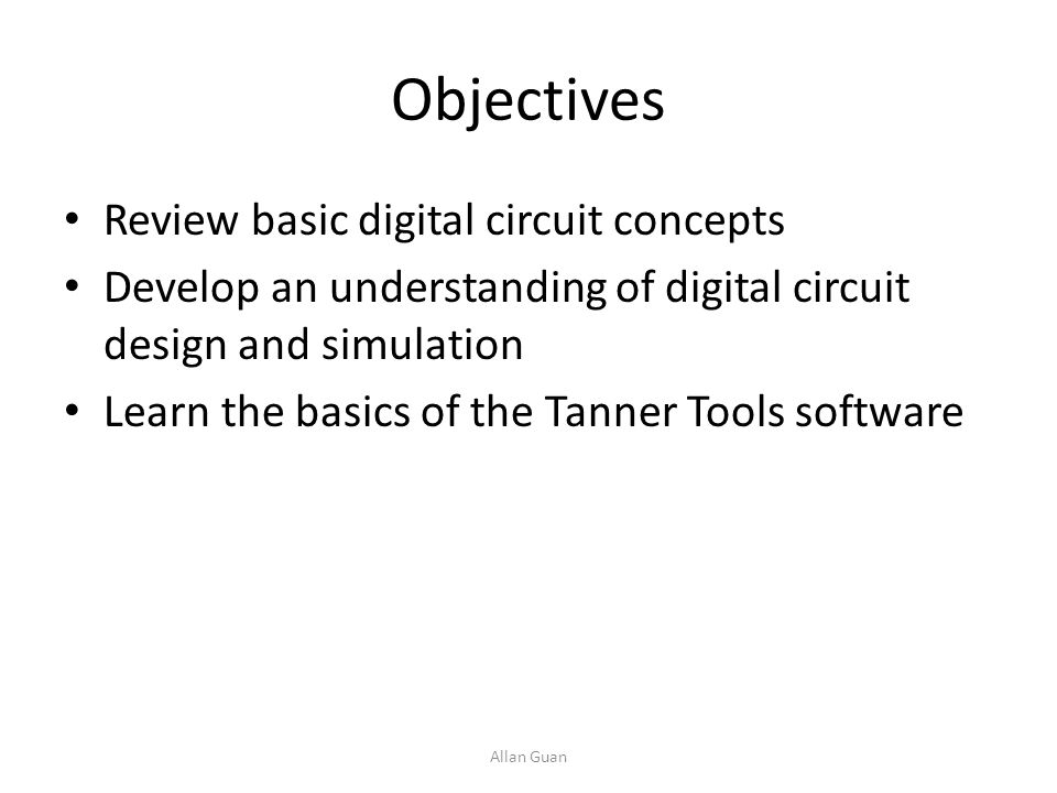 Objectives Review basic digital circuit concepts Develop an understanding of digital circuit design and simulation Learn the basics of the Tanner Tool