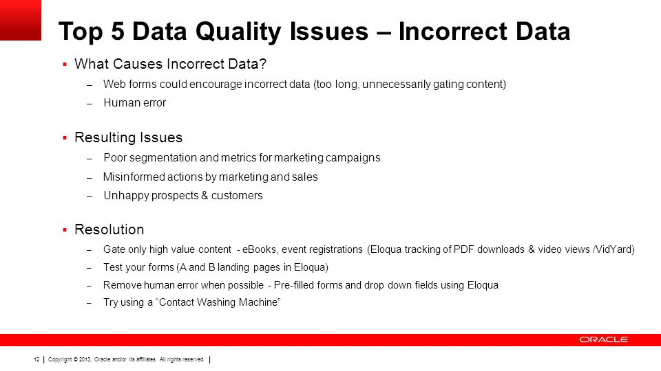 Copyright © 2013, Oracle and/or its affiliates. All rights reserved. 12 Top 5 Data Quality Issues – Incorrect Data What Causes Incorrect Data? – Web f