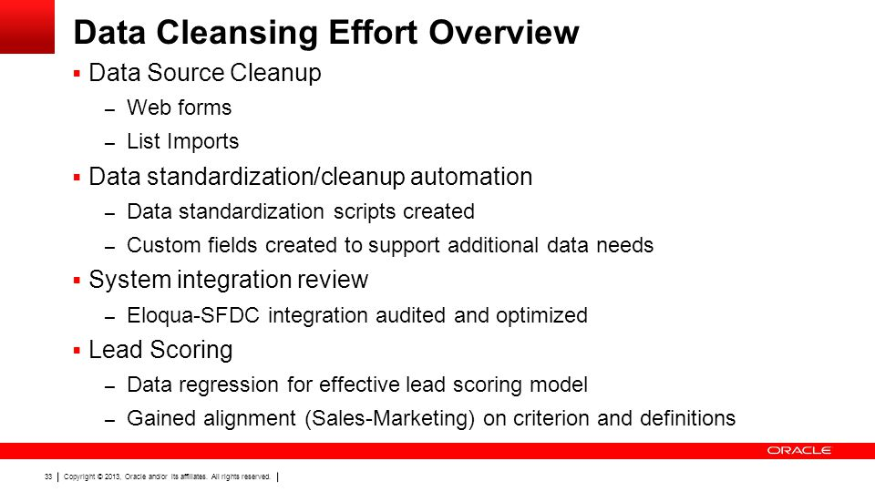 Copyright © 2013, Oracle and/or its affiliates. All rights reserved. 33 Data Cleansing Effort Overview Data Source Cleanup – Web forms – List Imports