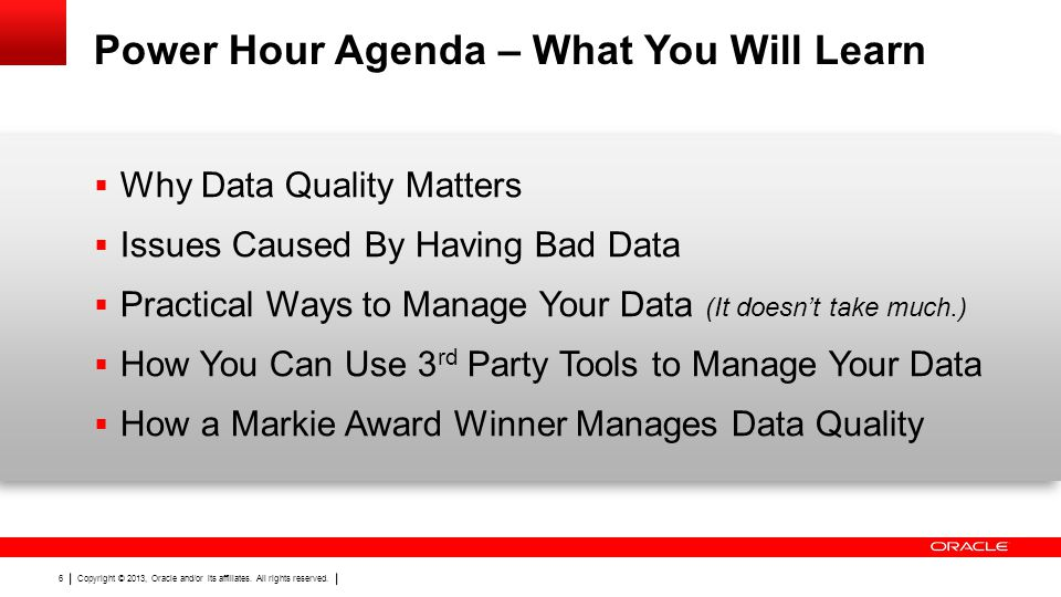 Copyright © 2013, Oracle and/or its affiliates. All rights reserved. 6 Power Hour Agenda – What You Will Learn Why Data Quality Matters Issues Caused