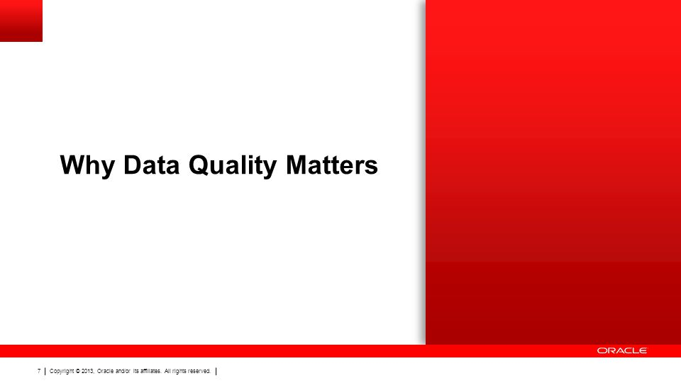 Copyright © 2013, Oracle and/or its affiliates. All rights reserved. 7 Why Data Quality Matters