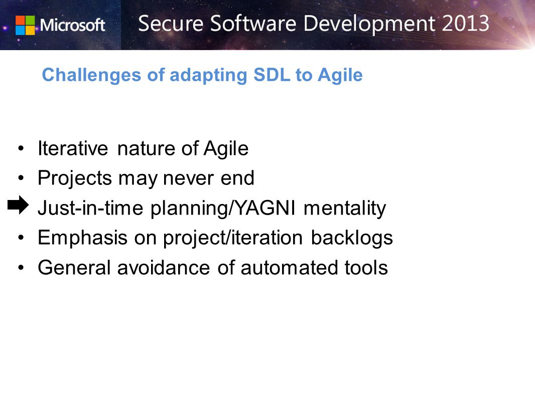 Iterative nature of Agile Projects may never end Just-in-time planning/YAGNI mentality Emphasis on project/iteration backlogs General avoidance of automated tools Challenges of adapting SDL to Agile