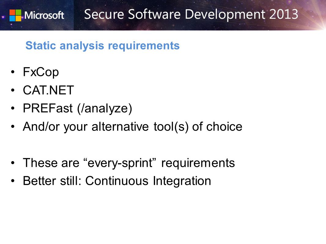 FxCop CAT.NET PREFast (/analyze) And/or your alternative tool(s) of choice These are every-sprint requirements Better still: Continuous Integration Static analysis requirements
