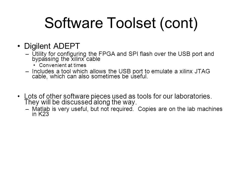 Software Toolset (cont) Digilent ADEPT –Utility for configuring the FPGA and SPI flash over the USB port and bypassing the xilinx cable Convenient at times –Includes a tool which allows the USB port to emulate a xilinx JTAG cable, which can also sometimes be useful.