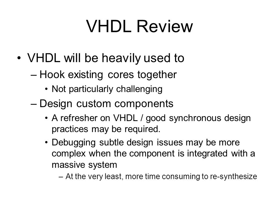 VHDL Review VHDL will be heavily used to –Hook existing cores together Not particularly challenging –Design custom components A refresher on VHDL / good synchronous design practices may be required.