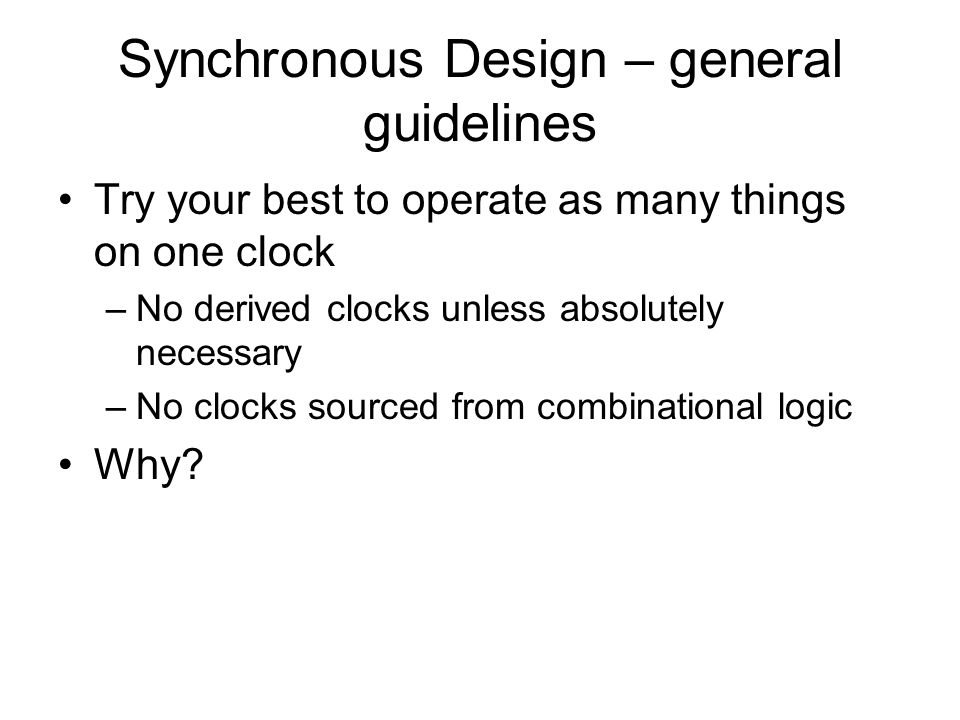 Synchronous Design – general guidelines Try your best to operate as many things on one clock –No derived clocks unless absolutely necessary –No clocks sourced from combinational logic Why?