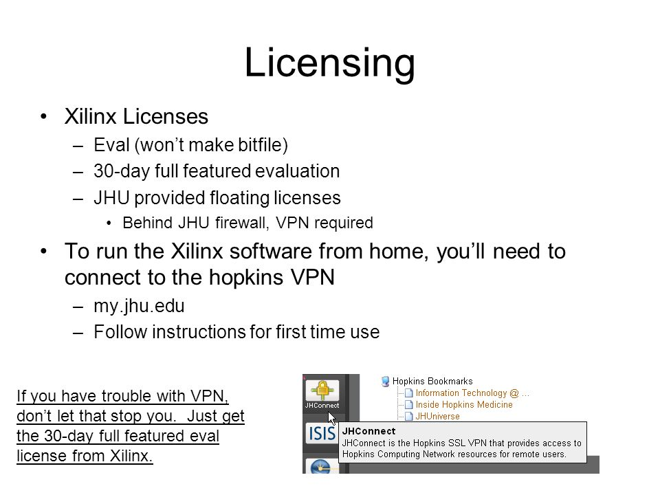 Licensing Xilinx Licenses –Eval (wont make bitfile) –30-day full featured evaluation –JHU provided floating licenses Behind JHU firewall, VPN required To run the Xilinx software from home, youll need to connect to the hopkins VPN –my.jhu.edu –Follow instructions for first time use If you have trouble with VPN, dont let that stop you.