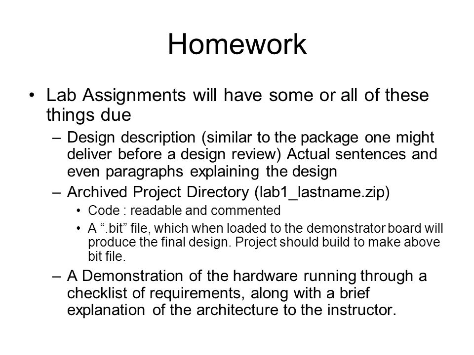 Homework Lab Assignments will have some or all of these things due –Design description (similar to the package one might deliver before a design review) Actual sentences and even paragraphs explaining the design –Archived Project Directory (lab1_lastname.zip) Code : readable and commented A.bit file, which when loaded to the demonstrator board will produce the final design.