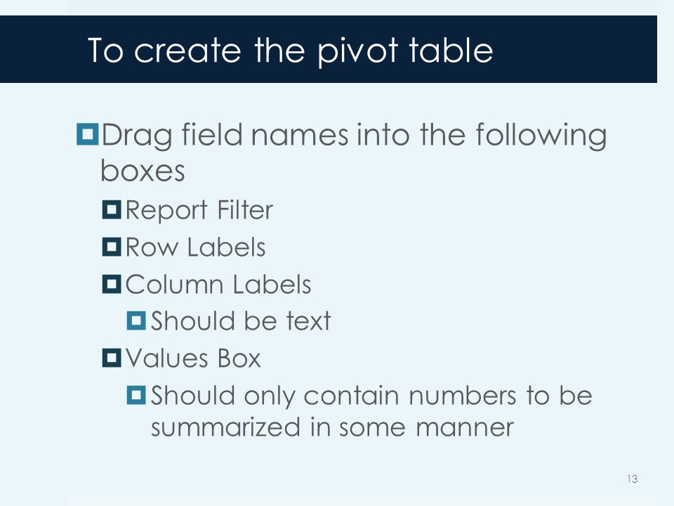 To create the pivot table Drag field names into the following boxes Report Filter Row Labels Column Labels Should be text Values Box Should only contain numbers to be summarized in some manner 13