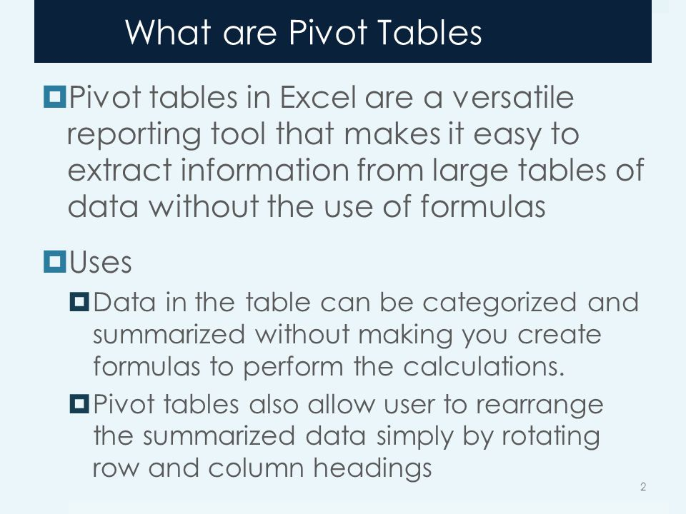 What are Pivot Tables Pivot tables in Excel are a versatile reporting tool that makes it easy to extract information from large tables of data without