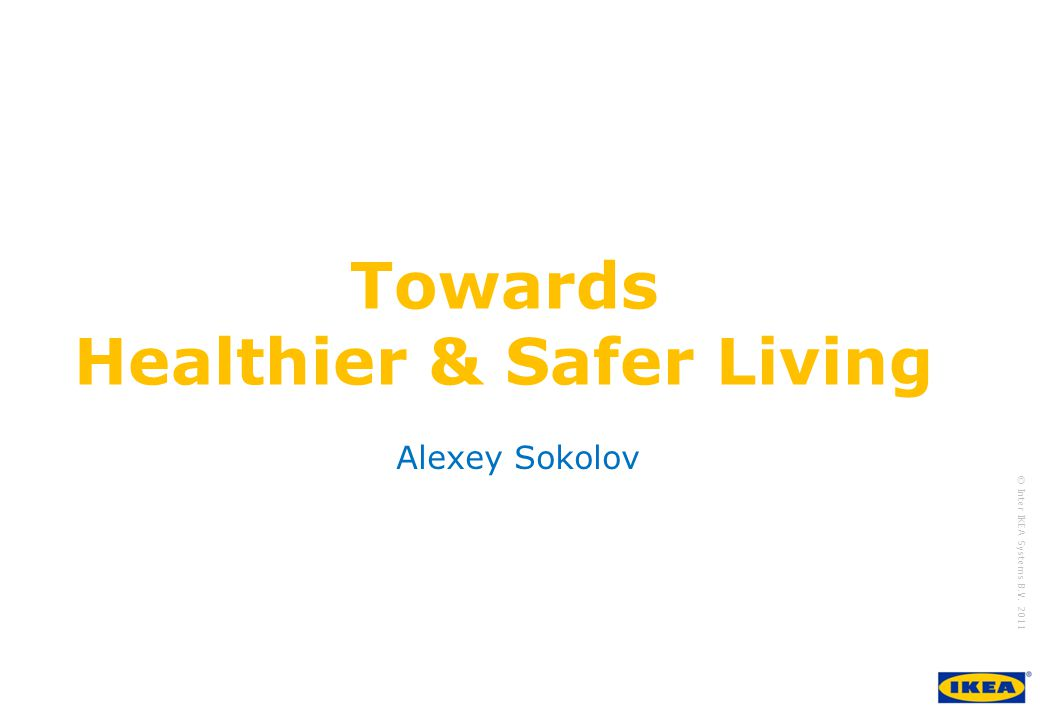 growing IKEA Together © Inter IKEA Systems B.V. 2011 Towards Healthier & Safer Living Alexey Sokolov