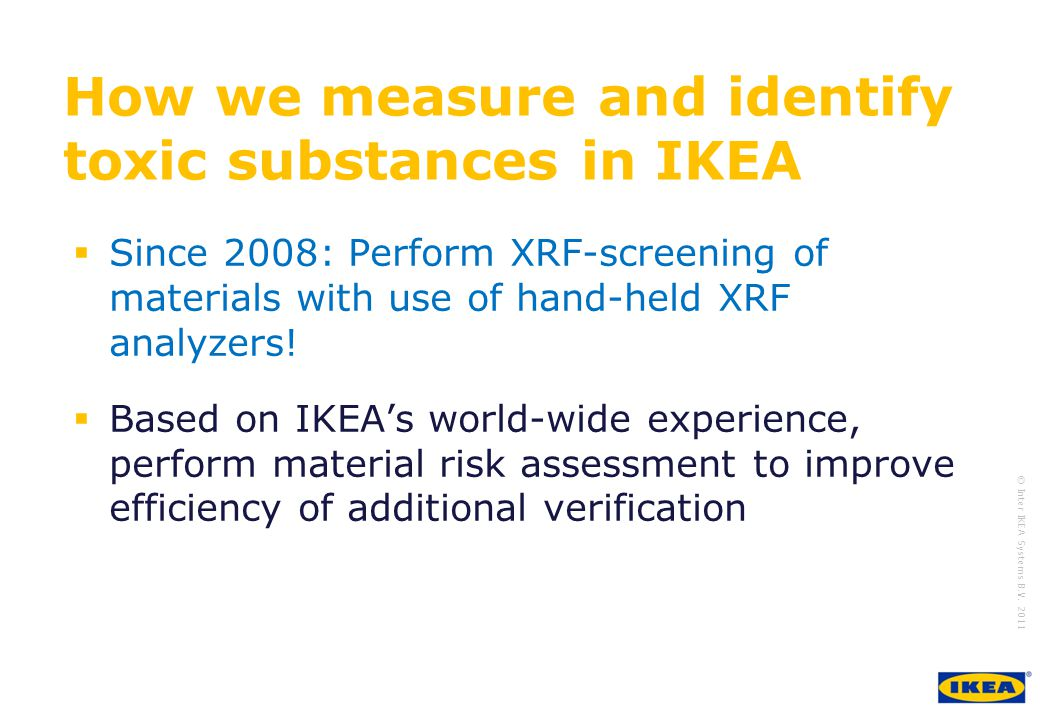 growing IKEA Together © Inter IKEA Systems B.V. 2011 Since 2008: Perform XRF-screening of materials with use of hand-held XRF analyzers! Based on IKEA