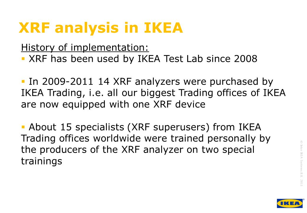 growing IKEA Together © Inter IKEA Systems B.V. 2011 XRF analysis in IKEA History of implementation: XRF has been used by IKEA Test Lab since 2008 In