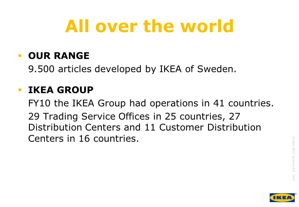 growing IKEA Together © Inter IKEA Systems B.V. 2011 All over the world OUR RANGE 9.500 articles developed by IKEA of Sweden. IKEA GROUP FY10 the IKEA