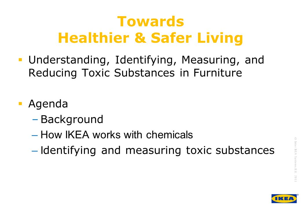 growing IKEA Together © Inter IKEA Systems B.V. 2011 Towards Healthier & Safer Living Understanding, Identifying, Measuring, and Reducing Toxic Substa