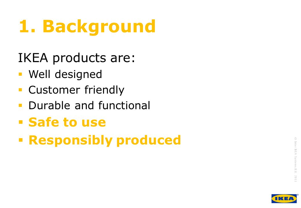 growing IKEA Together © Inter IKEA Systems B.V. 2011 1. Background IKEA products are: Well designed Customer friendly Durable and functional Safe to u