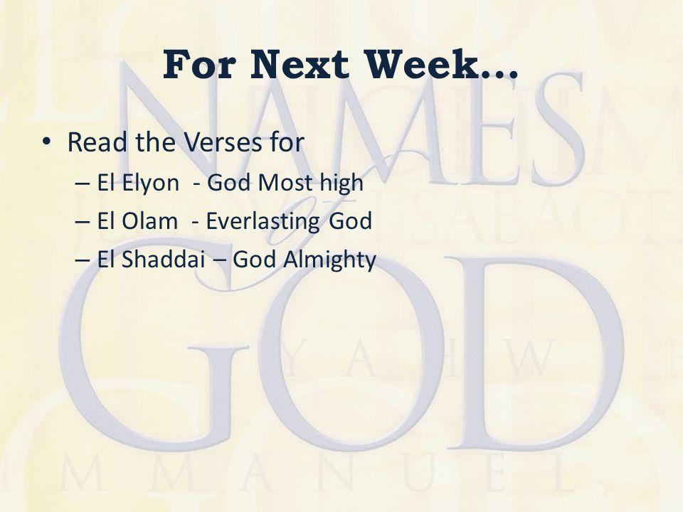 For Next Week… Read the Verses for – El Elyon - God Most high – El Olam - Everlasting God – El Shaddai – God Almighty