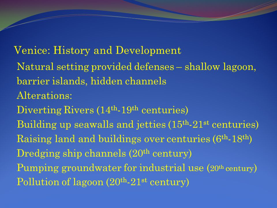 Venice: History and Development Natural setting provided defenses – shallow lagoon, barrier islands, hidden channels Alterations: Diverting Rivers (14 th -19 th centuries) Building up seawalls and jetties (15 th -21 st centuries) Raising land and buildings over centuries (6 th -18 th ) Dredging ship channels (20 th century) Pumping groundwater for industrial use ( 20 th century ) Pollution of lagoon (20 th -21 st century)