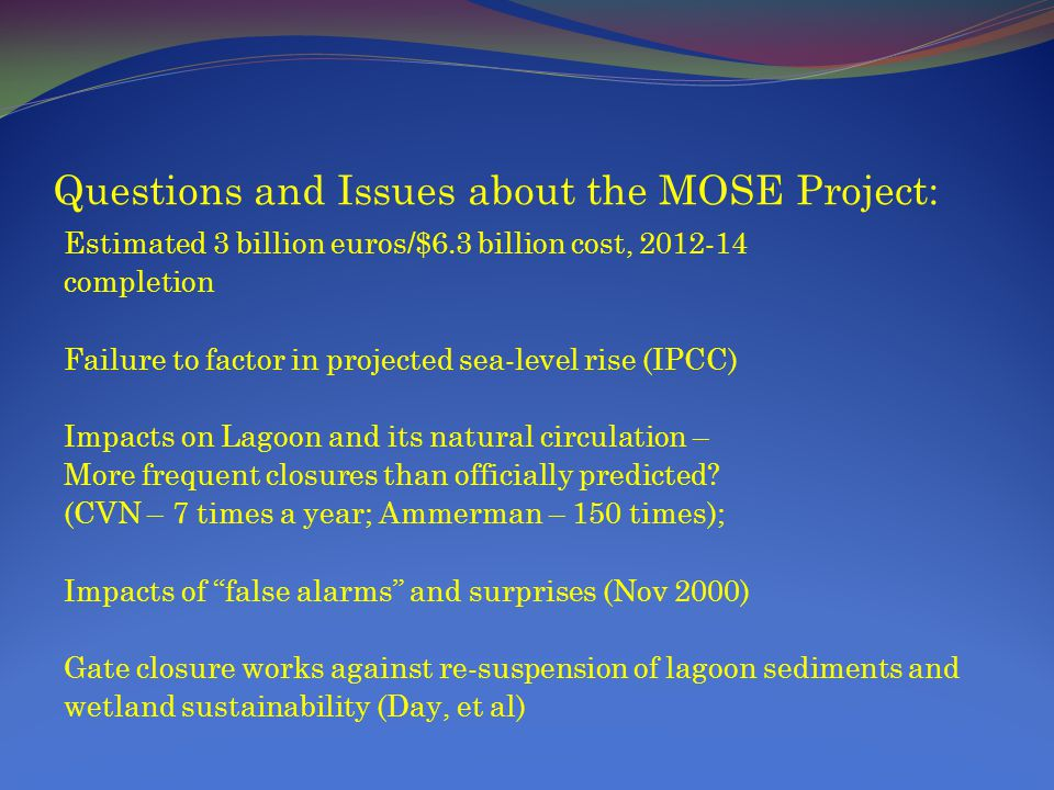 Questions and Issues about the MOSE Project: Estimated 3 billion euros/$6.3 billion cost, 2012-14 completion Failure to factor in projected sea-level rise (IPCC) Impacts on Lagoon and its natural circulation – More frequent closures than officially predicted.
