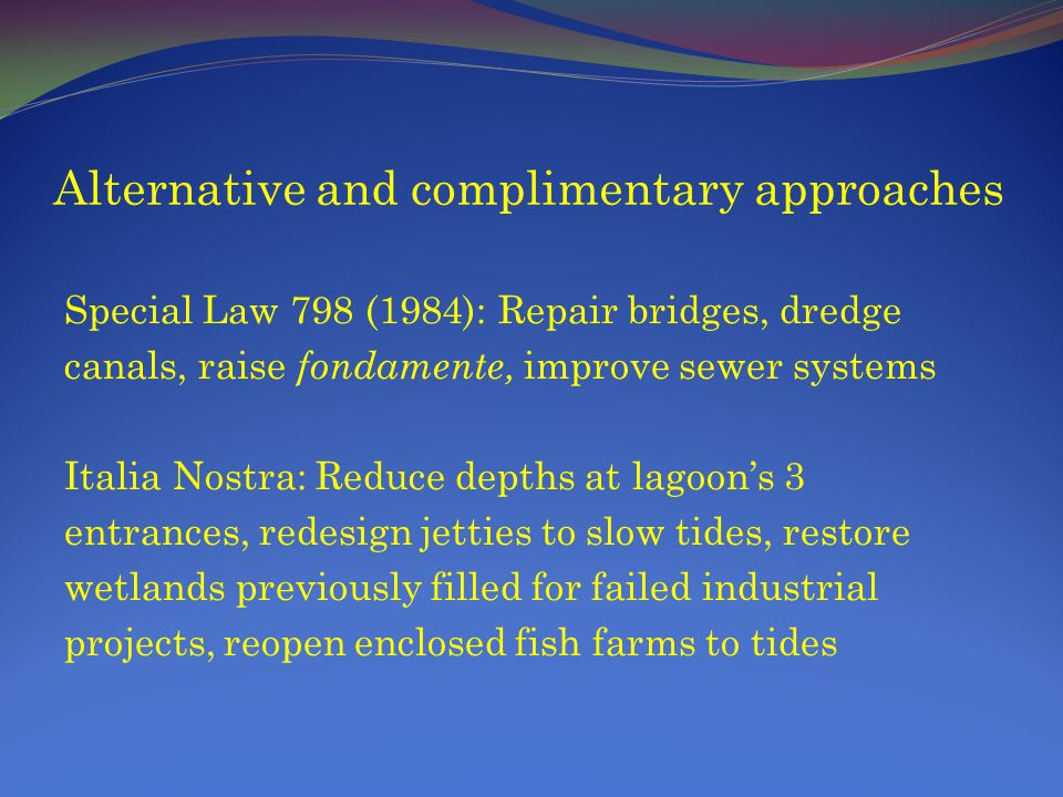 Alternative and complimentary approaches Special Law 798 (1984): Repair bridges, dredge canals, raise fondamente, improve sewer systems Italia Nostra: Reduce depths at lagoons 3 entrances, redesign jetties to slow tides, restore wetlands previously filled for failed industrial projects, reopen enclosed fish farms to tides