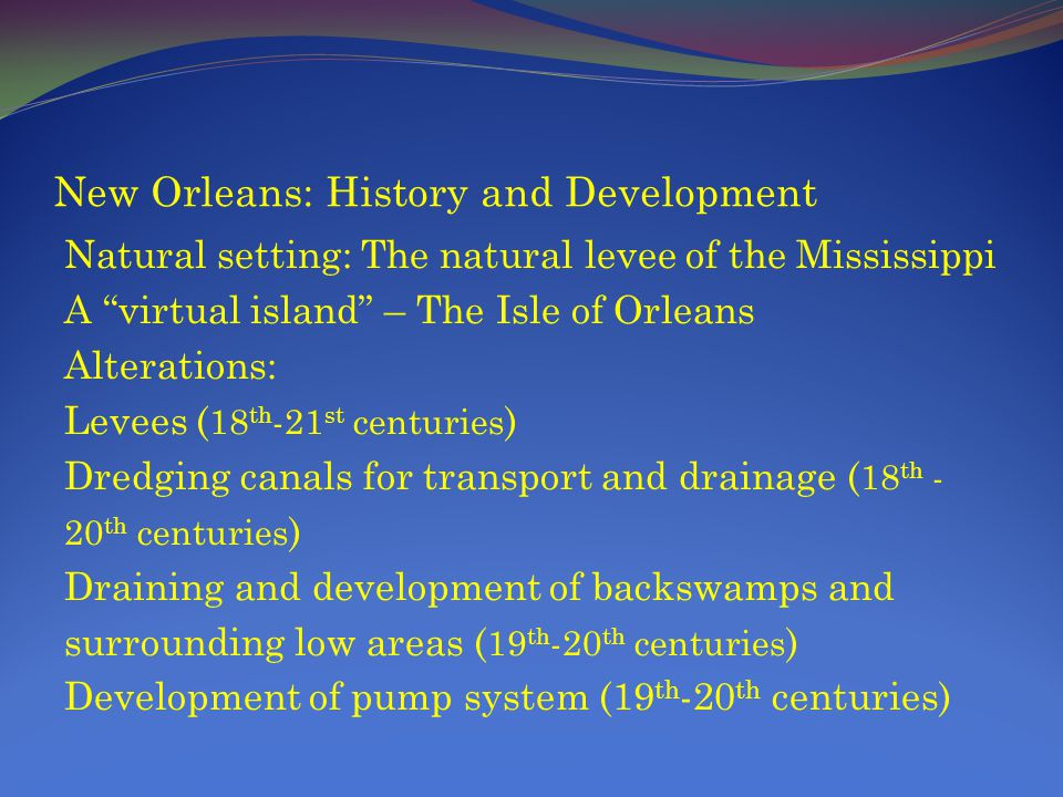 New Orleans: History and Development Natural setting: The natural levee of the Mississippi A virtual island – The Isle of Orleans Alterations: Levees ( 18 th -21 st centuries ) Dredging canals for transport and drainage ( 18 th - 20 th centuries ) Draining and development of backswamps and surrounding low areas ( 19 th -20 th centuries ) Development of pump system (19 th -20 th centuries)