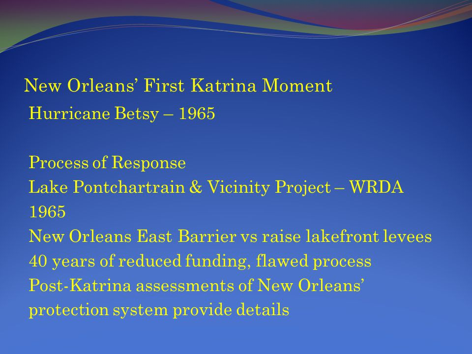 New Orleans First Katrina Moment Hurricane Betsy – 1965 Process of Response Lake Pontchartrain & Vicinity Project – WRDA 1965 New Orleans East Barrier vs raise lakefront levees 40 years of reduced funding, flawed process Post-Katrina assessments of New Orleans protection system provide details