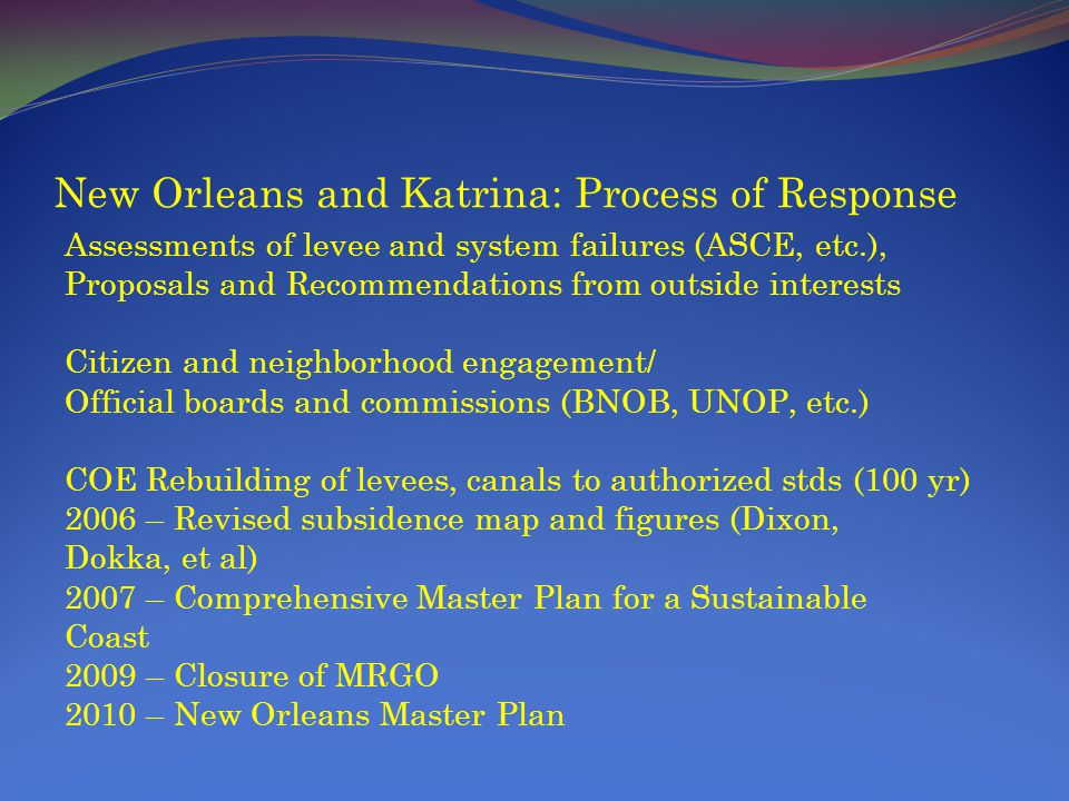 New Orleans and Katrina: Process of Response Assessments of levee and system failures (ASCE, etc.), Proposals and Recommendations from outside interests Citizen and neighborhood engagement/ Official boards and commissions (BNOB, UNOP, etc.) COE Rebuilding of levees, canals to authorized stds (100 yr) 2006 – Revised subsidence map and figures (Dixon, Dokka, et al) 2007 – Comprehensive Master Plan for a Sustainable Coast 2009 – Closure of MRGO 2010 – New Orleans Master Plan