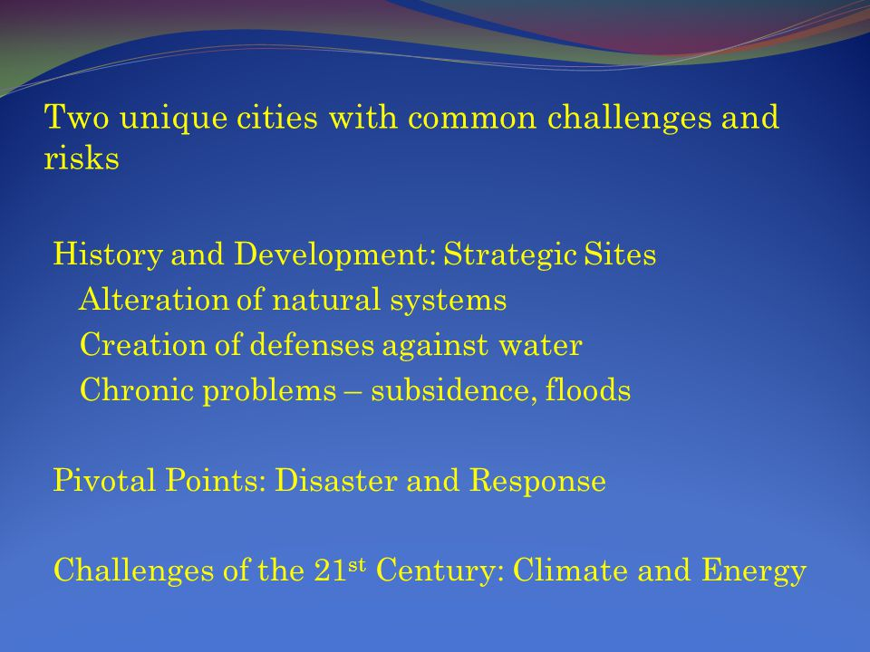 Two unique cities with common challenges and risks History and Development: Strategic Sites Alteration of natural systems Creation of defenses against water Chronic problems – subsidence, floods Pivotal Points: Disaster and Response Challenges of the 21 st Century: Climate and Energy