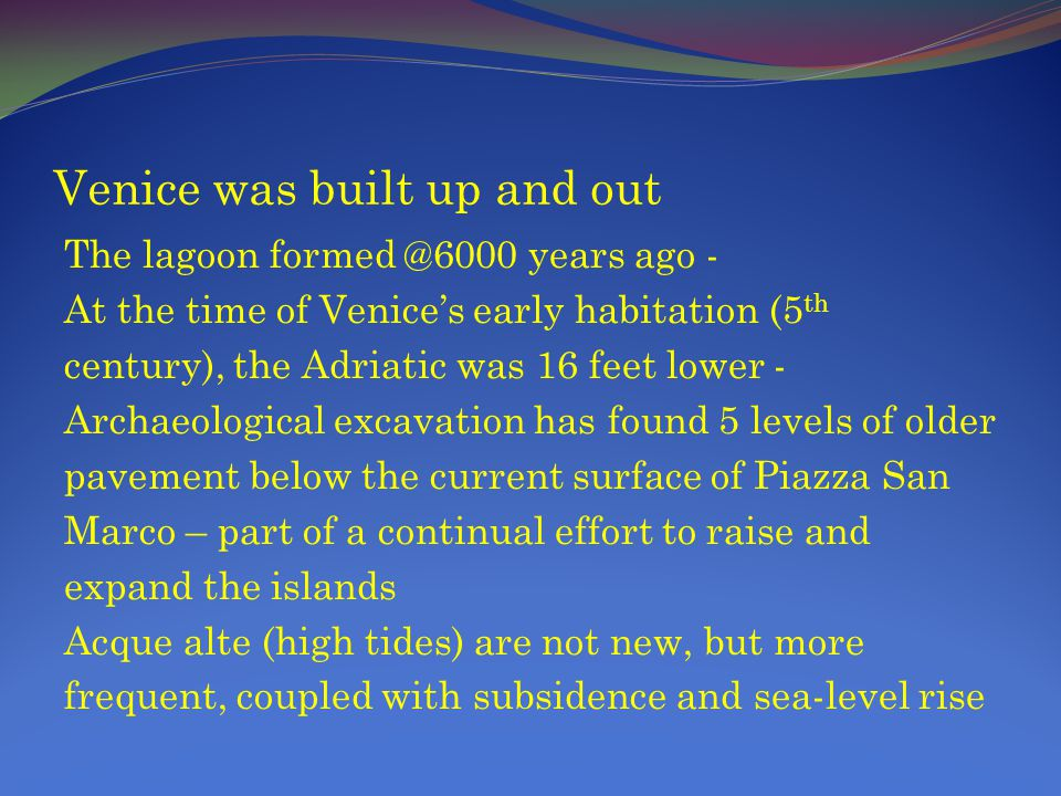 Venice was built up and out The lagoon formed @6000 years ago - At the time of Venices early habitation (5 th century), the Adriatic was 16 feet lower - Archaeological excavation has found 5 levels of older pavement below the current surface of Piazza San Marco – part of a continual effort to raise and expand the islands Acque alte (high tides) are not new, but more frequent, coupled with subsidence and sea-level rise