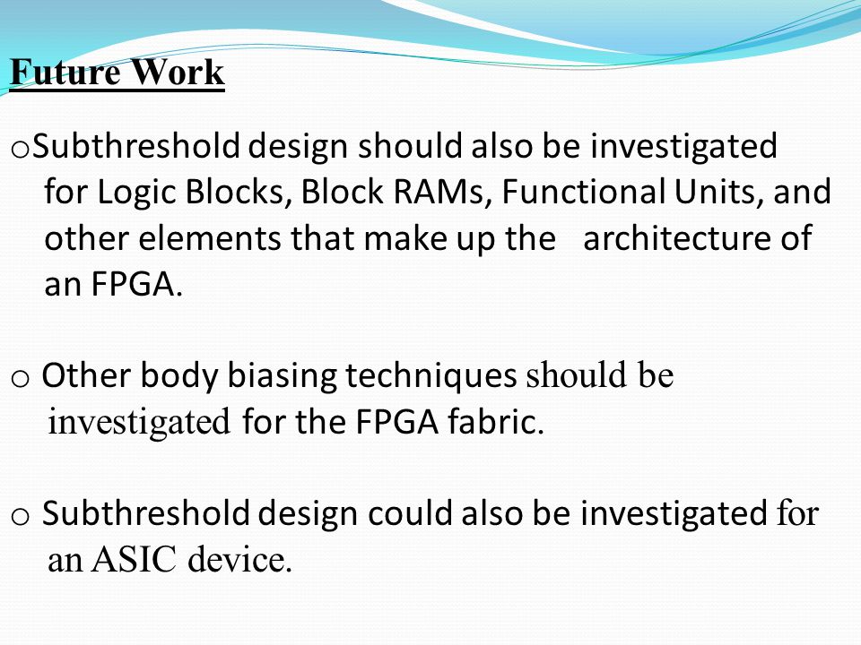 Future Work o Subthreshold design should also be investigated for Logic Blocks, Block RAMs, Functional Units, and other elements that make up the architecture of an FPGA.