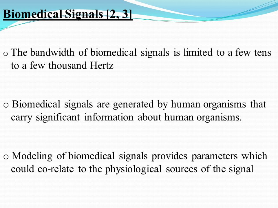 o The bandwidth of biomedical signals is limited to a few tens to a few thousand Hertz o Biomedical signals are generated by human organisms that carry significant information about human organisms.