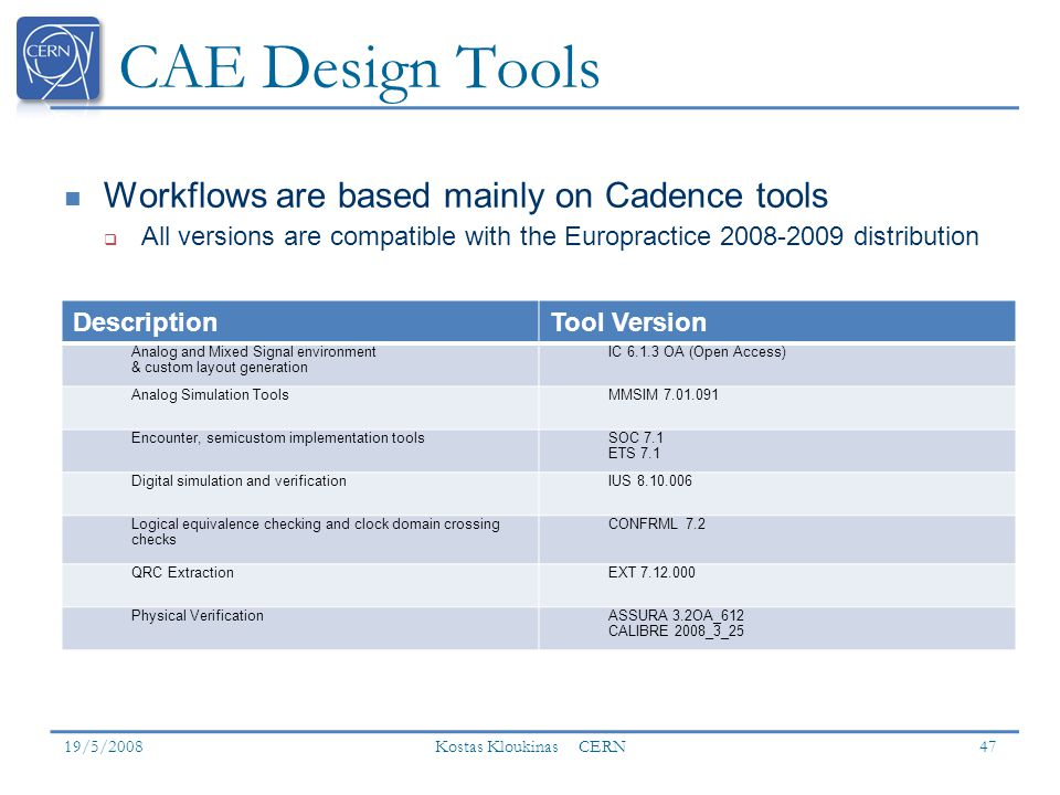 CAE Design Tools 19/5/2008 Kostas Kloukinas CERN 47 DescriptionTool Version Analog and Mixed Signal environment & custom layout generation IC 6.1.3 OA (Open Access) Analog Simulation ToolsMMSIM 7.01.091 Encounter, semicustom implementation toolsSOC 7.1 ETS 7.1 Digital simulation and verificationIUS 8.10.006 Logical equivalence checking and clock domain crossing checks CONFRML 7.2 QRC ExtractionEXT 7.12.000 Physical VerificationASSURA 3.2OA_612 CALIBRE 2008_3_25 Workflows are based mainly on Cadence tools All versions are compatible with the Europractice 2008-2009 distribution