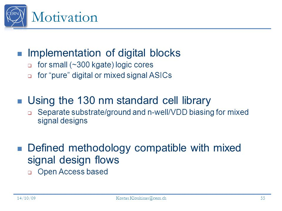 Kostas.Kloukinas@cern.ch Motivation Implementation of digital blocks for small (~300 kgate) logic cores for pure digital or mixed signal ASICs Using the 130 nm standard cell library Separate substrate/ground and n-well/VDD biasing for mixed signal designs Defined methodology compatible with mixed signal design flows Open Access based 14/10/09 55