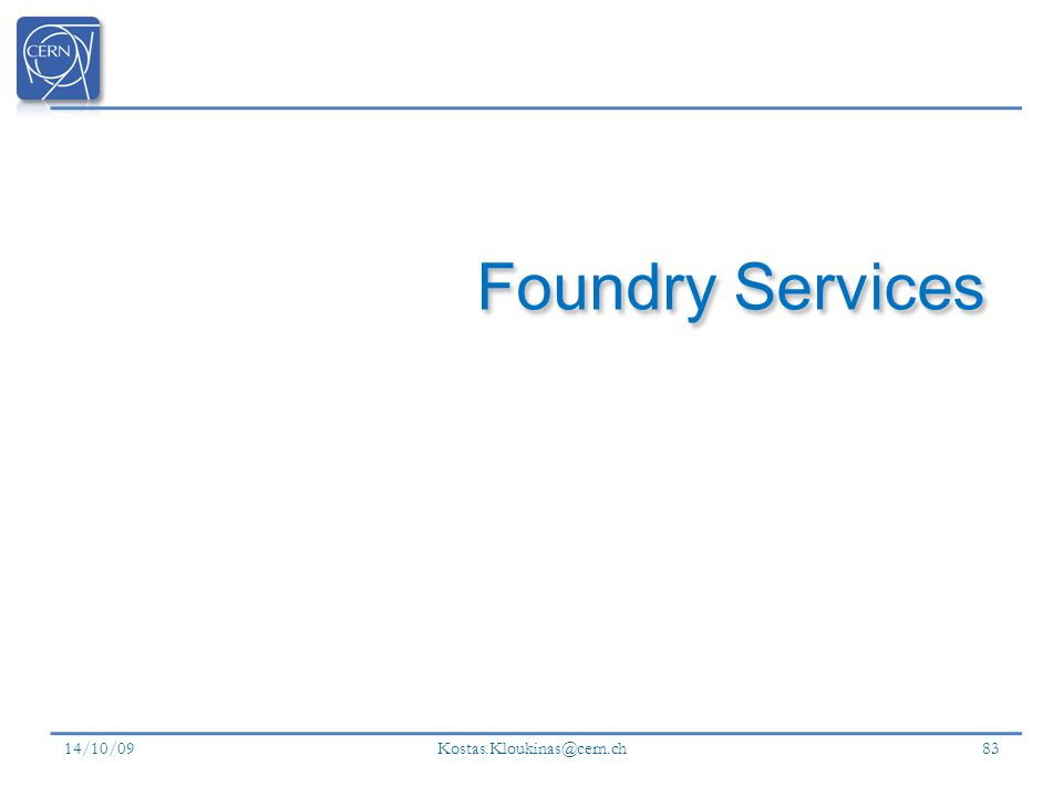 14/10/09 Kostas.Kloukinas@cern.ch 83 Foundry Services
