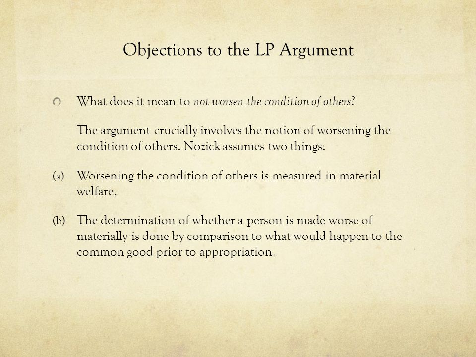 Objections to the LP Argument What does it mean to not worsen the condition of others ? The argument crucially involves the notion of worsening the co