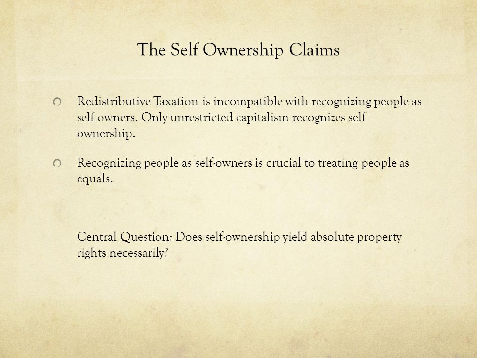 The Self Ownership Claims Redistributive Taxation is incompatible with recognizing people as self owners. Only unrestricted capitalism recognizes self