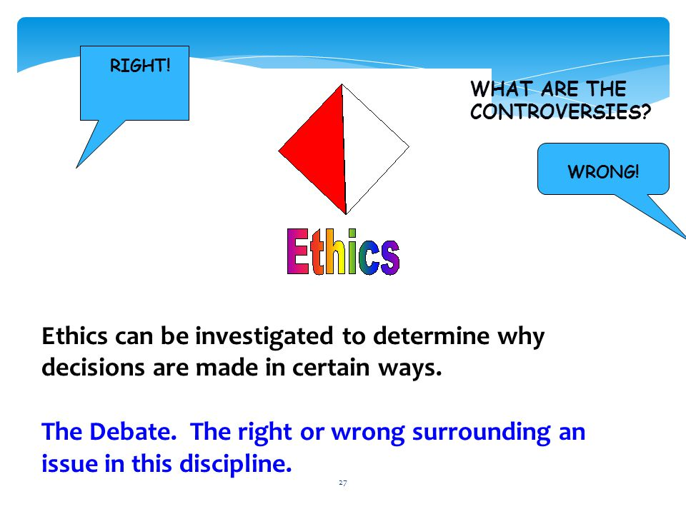 27 Ethics can be investigated to determine why decisions are made in certain ways.
