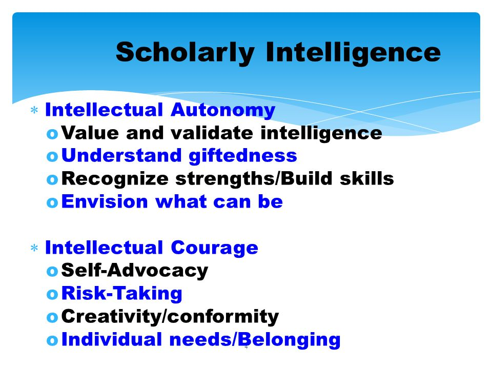 4 Scholarly Intelligence Intellectual Autonomy oValue and validate intelligence oUnderstand giftedness oRecognize strengths/Build skills oEnvision what can be Intellectual Courage oSelf-Advocacy oRisk-Taking oCreativity/conformity oIndividual needs/Belonging